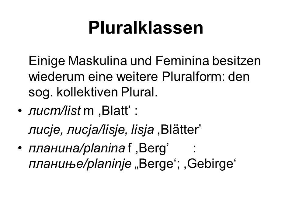 Pluralklassen Einige Maskulina und Feminina besitzen wiederum eine weitere Pluralform: den sog. kollektiven Plural. лист/list m,Blatt': лисје, лисја/l