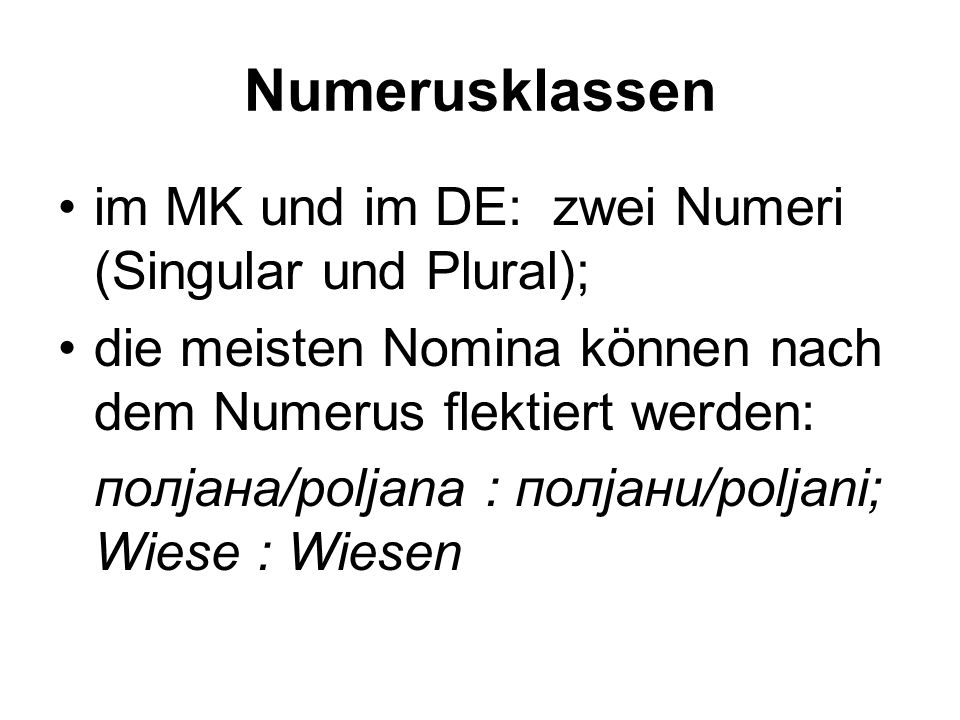 Numerusklassen im MK und im DE: zwei Numeri (Singular und Plural); die meisten Nomina können nach dem Numerus flektiert werden: полјана/poljana : полјани/poljani; Wiese : Wiesen