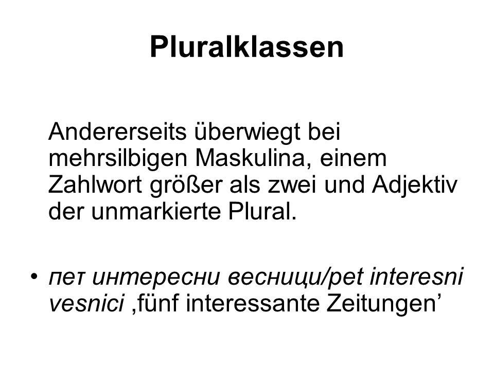 Pluralklassen Andererseits überwiegt bei mehrsilbigen Maskulina, einem Zahlwort größer als zwei und Adjektiv der unmarkierte Plural. пеτ интересни вес