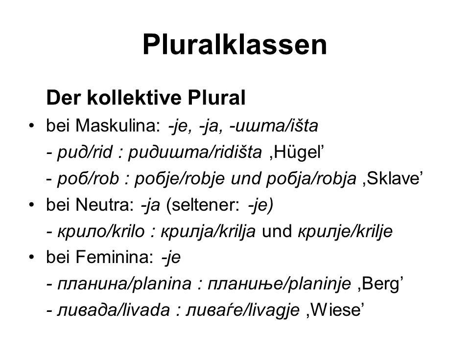 Pluralklassen Der kollektive Plural bei Maskulina: -je, -ja, -ишта/išta - рид/rid : ридишта/ridišta,Hügel' - роб/rob : робје/robje und робја/robja,Skl