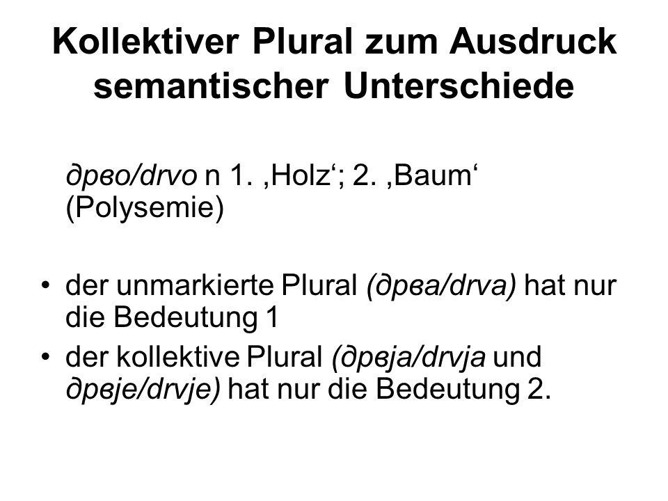 Kollektiver Plural zum Ausdruck semantischer Unterschiede дрво/drvo n 1.,Holz'; 2.,Baum' (Polysemie) der unmarkierte Plural (дрва/drva) hat nur die Be