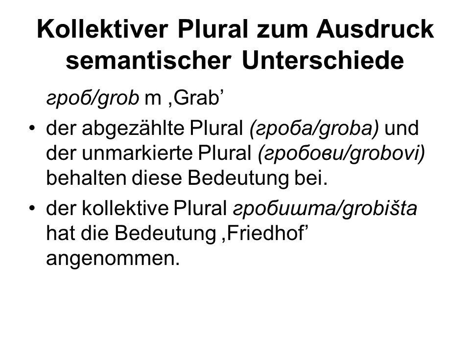 Kollektiver Plural zum Ausdruck semantischer Unterschiede гроб/grob m,Grab' der abgezählte Plural (гроба/groba) und der unmarkierte Plural (гробови/grobovi) behalten diese Bedeutung bei.