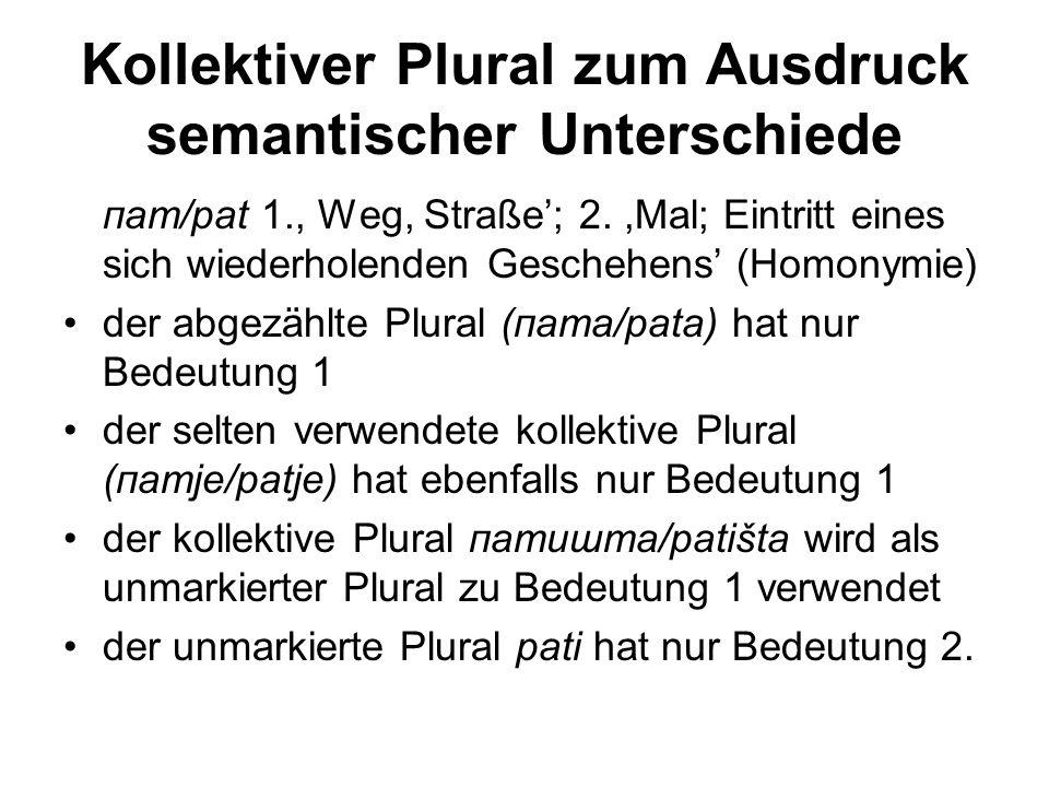 Kollektiver Plural zum Ausdruck semantischer Unterschiede пат/pat 1., Weg, Straße'; 2.,Mal; Eintritt eines sich wiederholenden Geschehens' (Homonymie) der abgezählte Plural (пата/pata) hat nur Bedeutung 1 der selten verwendete kollektive Plural (патје/patje) hat ebenfalls nur Bedeutung 1 der kollektive Plural патишта/patišta wird als unmarkierter Plural zu Bedeutung 1 verwendet der unmarkierte Plural pati hat nur Bedeutung 2.