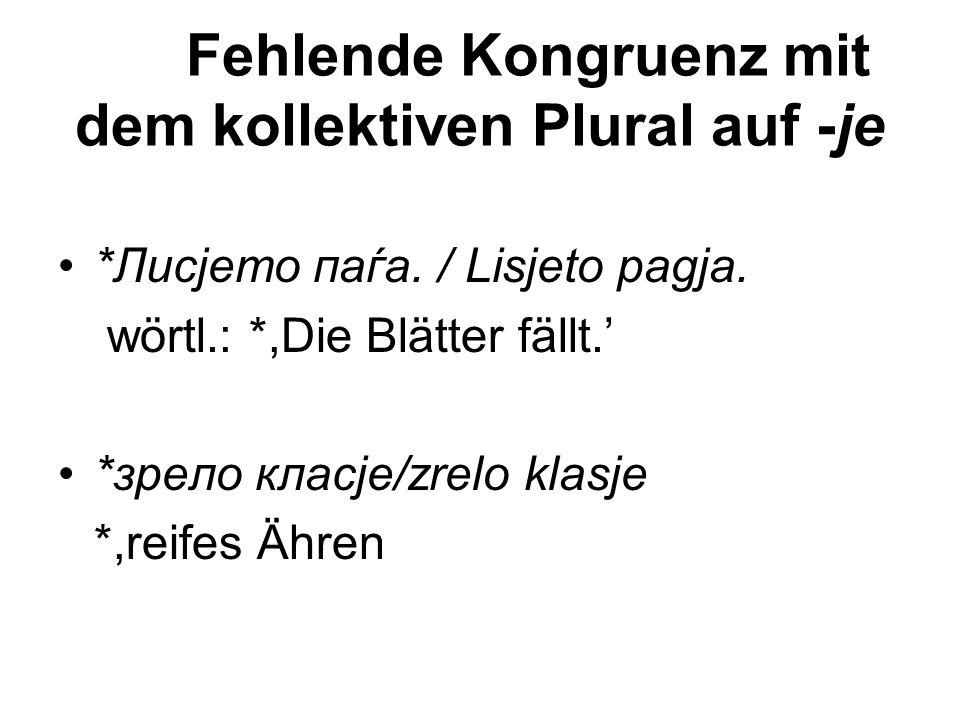 Fehlende Kongruenz mit dem kollektiven Plural auf -je *Лисјето паѓа. / Lisjeto pagja. wörtl.: *,Die Blätter fällt.' *зрело класје/zrelo klasje *,reife