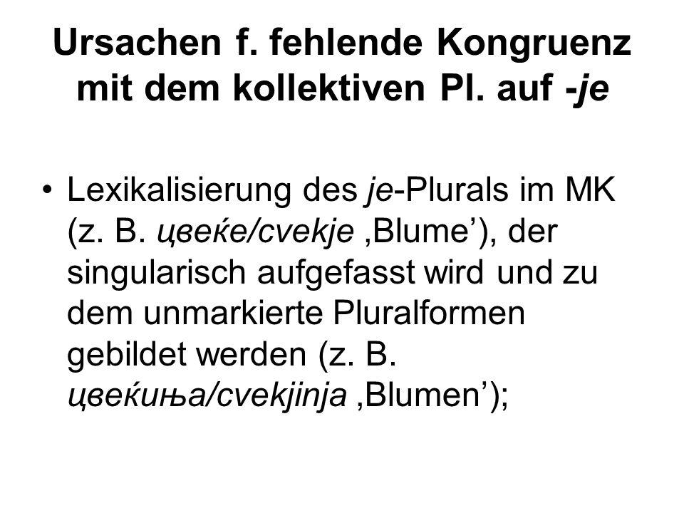 Ursachen f. fehlende Kongruenz mit dem kollektiven Pl. auf -je Lexikalisierung des je-Plurals im MK (z. B. цвеќе/cvekje,Blume'), der singularisch aufg