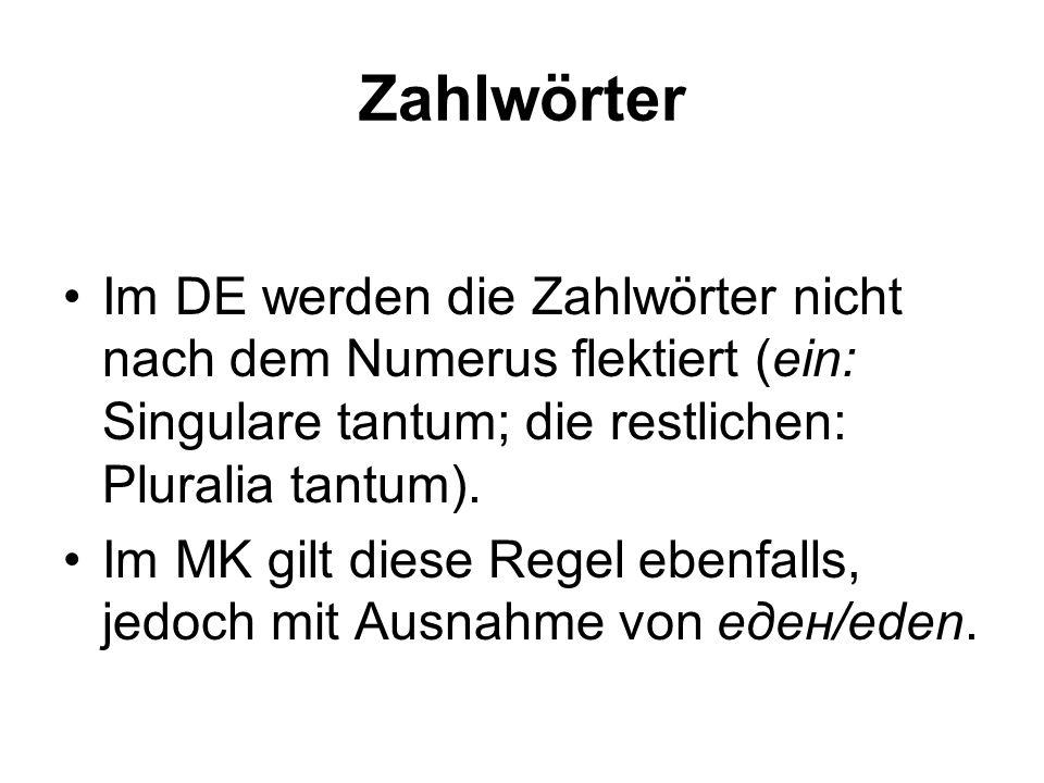 Zahlwörter Im DE werden die Zahlwörter nicht nach dem Numerus flektiert (ein: Singulare tantum; die restlichen: Pluralia tantum). Im MK gilt diese Reg