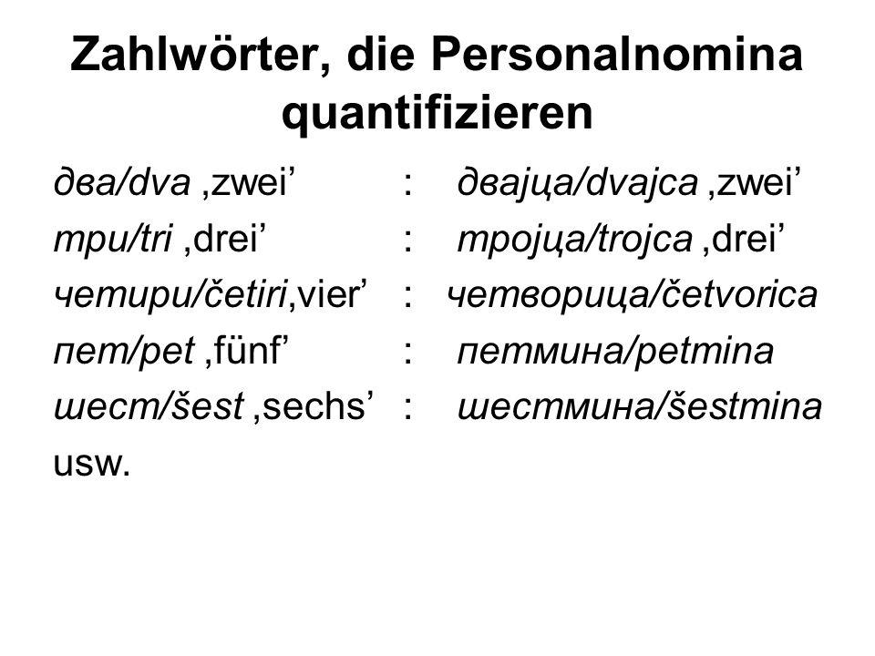 Zahlwörter, die Personalnomina quantifizieren два/dva,zwei' : двајца/dvajca,zwei' три/tri,drei' : тројца/trojca,drei' четири/četiri,vier': четворица/četvorica пет/pet,fünf': петмина/petmina шест/šest,sechs': шестмина/šestmina usw.