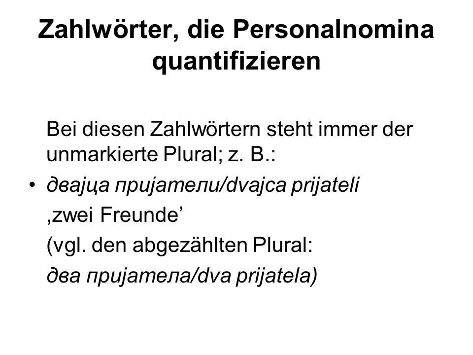Zahlwörter, die Personalnomina quantifizieren Bei diesen Zahlwörtern steht immer der unmarkierte Plural; z. B.: двајца пријатели/dvajca prijateli,zwei