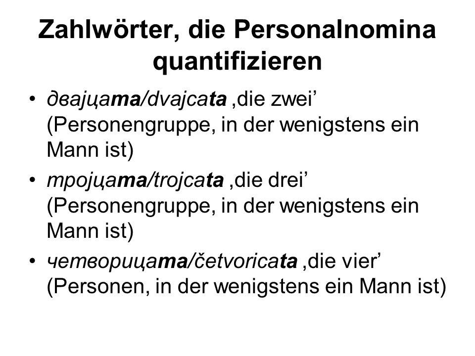 Zahlwörter, die Personalnomina quantifizieren двајцата/dvajcata,die zwei' (Personengruppe, in der wenigstens ein Mann ist) тројцата/trojcata,die drei' (Personengruppe, in der wenigstens ein Mann ist) четворицата/četvoricata,die vier' (Personen, in der wenigstens ein Mann ist)