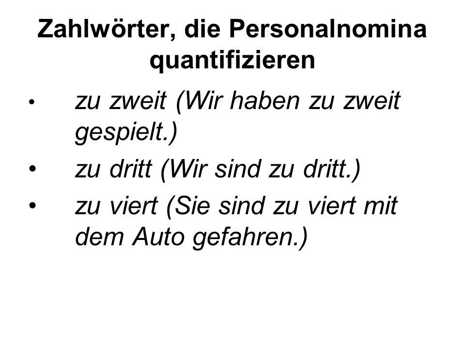 Zahlwörter, die Personalnomina quantifizieren zu zweit (Wir haben zu zweit gespielt.) zu dritt (Wir sind zu dritt.) zu viert (Sie sind zu viert mit dem Auto gefahren.)