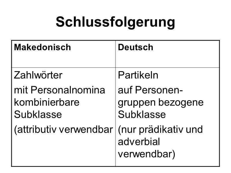 Schlussfolgerung MakedonischDeutsch Zahlwörter mit Personalnomina kombinierbare Subklasse (attributiv verwendbar Partikeln auf Personen- gruppen bezogene Subklasse (nur prädikativ und adverbial verwendbar)