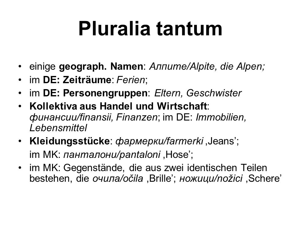 Pluralia tantum einige geograph. Namen: Алпите/Alpite, die Alpen; im DE: Zeiträume: Ferien; im DE: Personengruppen: Eltern, Geschwister Kollektiva aus