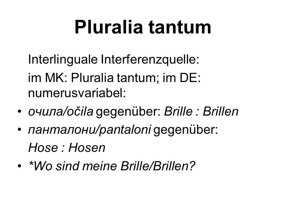 Pluralia tantum Interlinguale Interferenzquelle: im MK: Pluralia tantum; im DE: numerusvariabel: *Каде е очилата?/Kade e očilata?,Wo ist (anstatt: sind) die Brille (Pl.tantum)?'