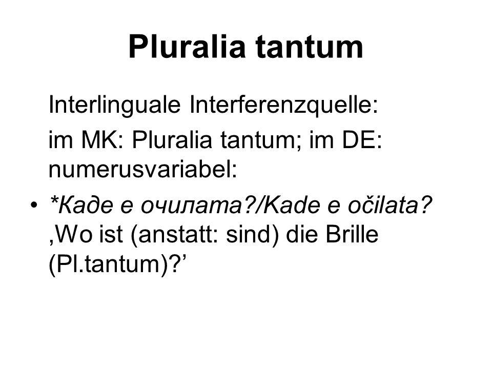 Pluralia tantum Interlinguale Interferenzquelle: im MK: Pluralia tantum; im DE: numerusvariabel: *Каде е очилата?/Kade e očilata?,Wo ist (anstatt: sin