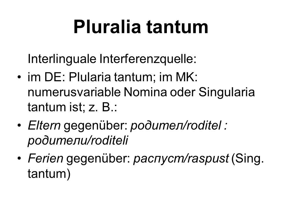 Pluralia tantum Intralinguale Interferenzquelle: in der MK Umgangssprache: Singularform (панталона/pantalona,Hose') im DE wird der Plural als Singular aufgefasst (wo ist denn bloß meine alte J.