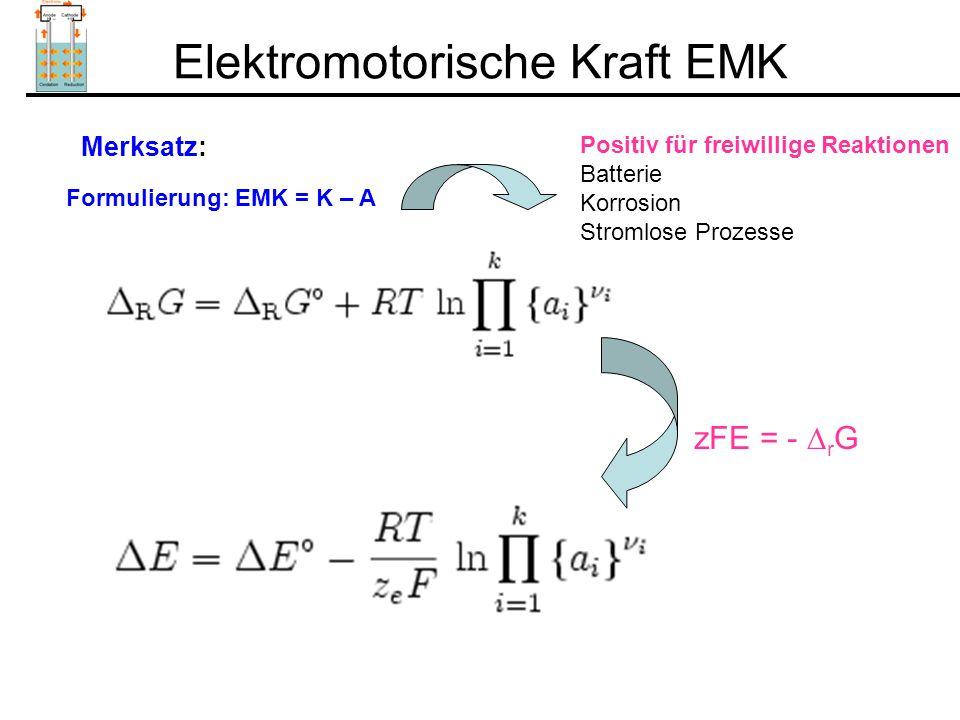Elektromotorische Kraft EMK Formulierung: EMK = K – A Merksatz: zFE = -  r G Positiv für freiwillige Reaktionen Batterie Korrosion Stromlose Prozesse