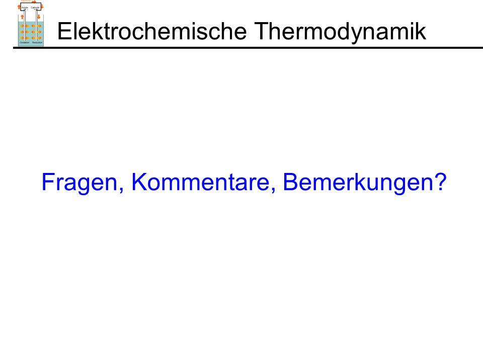 Elektrochemische Thermodynamik Fragen, Kommentare, Bemerkungen?