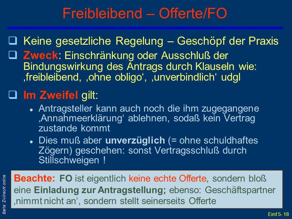 Einf 5- 18 Barta: Zivilrecht online Freibleibend – Offerte/FO qKeine gesetzliche Regelung – Geschöpf der Praxis qZweck: Einschränkung oder Ausschluß der Bindungswirkung des Antrags durch Klauseln wie: 'freibleibend, 'ohne obligo', 'unverbindlich' udgl qIm Zweifel gilt: l Antragsteller kann auch noch die ihm zugegangene 'Annahmeerklärung' ablehnen, sodaß kein Vertrag zustande kommt l Dies muß aber unverzüglich (= ohne schuldhaftes Zögern) geschehen: sonst Vertragsschluß durch Stillschweigen .