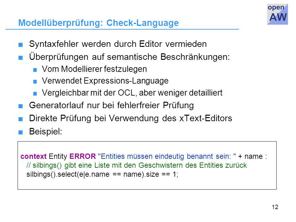 12 Modellüberprüfung: Check-Language ■Syntaxfehler werden durch Editor vermieden ■Überprüfungen auf semantische Beschränkungen: ■ Vom Modellierer festzulegen ■ Verwendet Expressions-Language ■ Vergleichbar mit der OCL, aber weniger detailliert ■Generatorlauf nur bei fehlerfreier Prüfung ■Direkte Prüfung bei Verwendung des xText-Editors ■Beispiel: context Entity ERROR Entities müssen eindeutig benannt sein: + name : // silbings() gibt eine Liste mit den Geschwistern des Entities zurück silbings().select(e|e.name == name).size == 1;