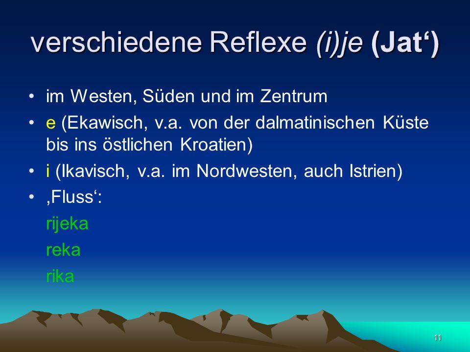 11 verschiedene Reflexe (i)je (Jat') im Westen, Süden und im Zentrum e (Ekawisch, v.a. von der dalmatinischen Küste bis ins östlichen Kroatien) i (Ika