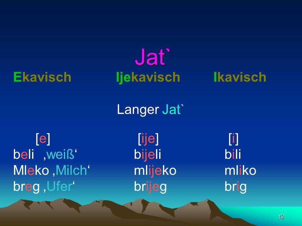 12 Jat` Jat` Ekavisch Ijekavisch Ikavisch Langer Jat` [e] [ije] [i] beli 'weiß'bijelibili Mleko 'Milch' mlijekomliko breg'Ufer' brijegbrig