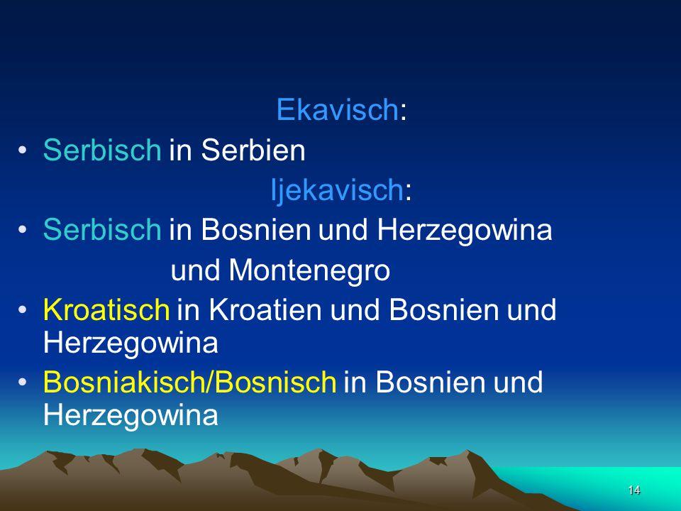 14 Ekavisch: Serbisch in Serbien Ijekavisch: Serbisch in Bosnien und Herzegowina und Montenegro Kroatisch in Kroatien und Bosnien und Herzegowina Bosn