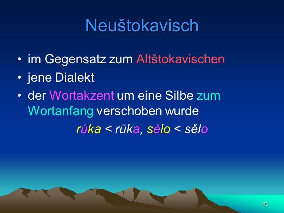 16 Neuštokavisch im Gegensatz zum Altštokavischen jene Dialekt der Wortakzent um eine Silbe zum Wortanfang verschoben wurde rúka < rūka, sèlo < sělo
