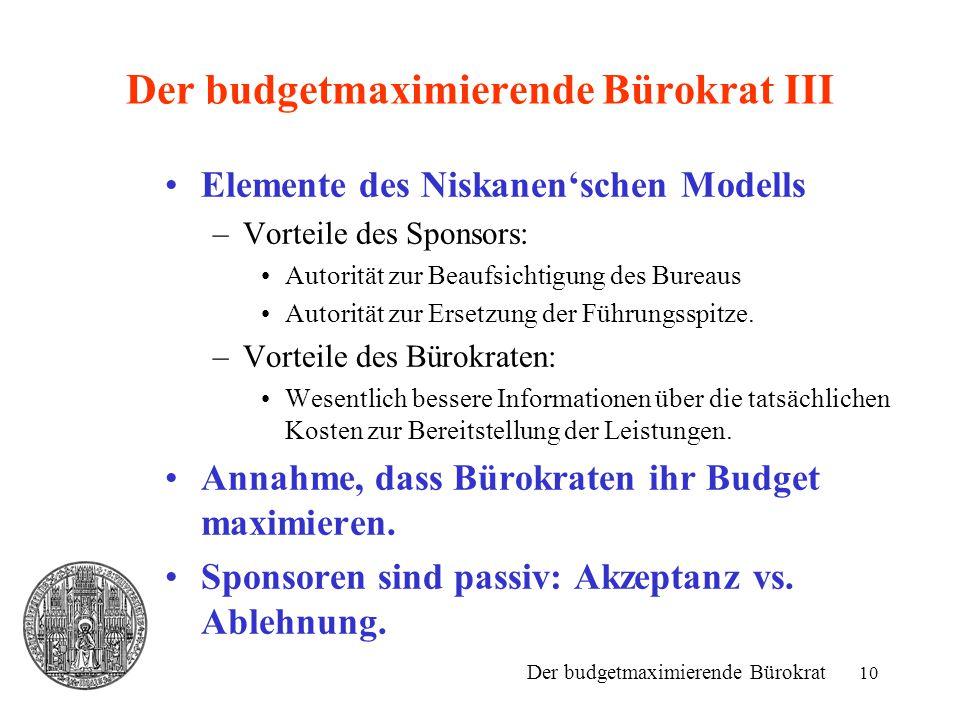 10 Der budgetmaximierende Bürokrat III Elemente des Niskanen'schen Modells –Vorteile des Sponsors: Autorität zur Beaufsichtigung des Bureaus Autorität