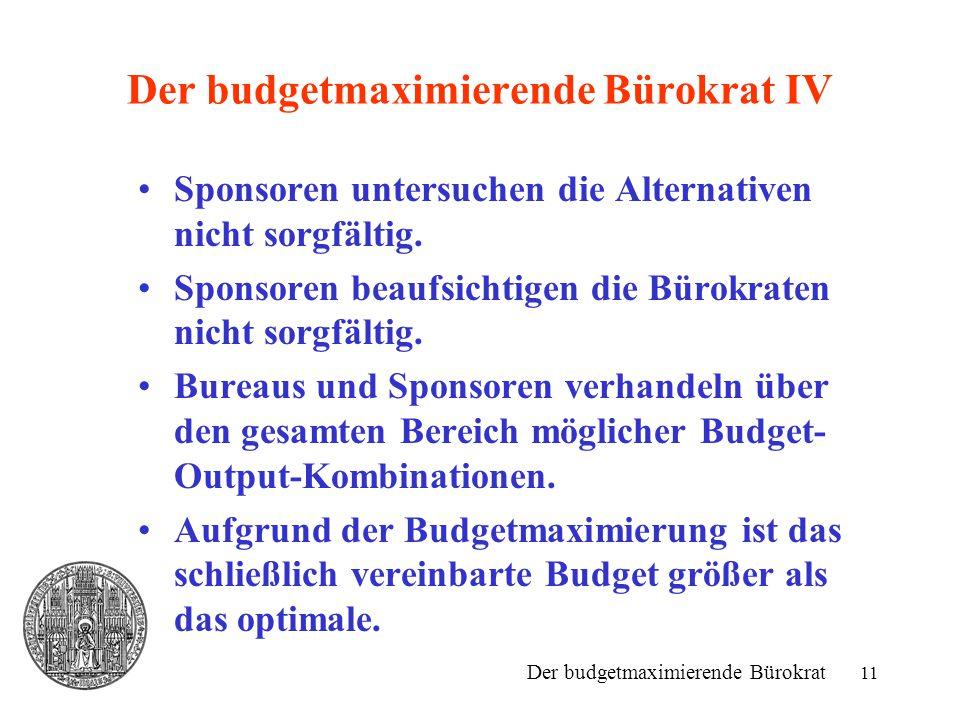11 Der budgetmaximierende Bürokrat IV Sponsoren untersuchen die Alternativen nicht sorgfältig. Sponsoren beaufsichtigen die Bürokraten nicht sorgfälti