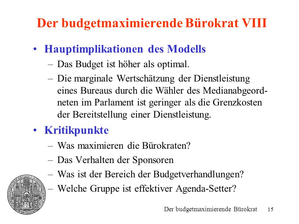 15 Der budgetmaximierende Bürokrat VIII Hauptimplikationen des Modells –Das Budget ist höher als optimal. –Die marginale Wertschätzung der Dienstleist