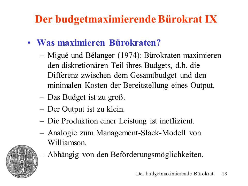 16 Der budgetmaximierende Bürokrat IX Was maximieren Bürokraten? –Migué und Bélanger (1974): Bürokraten maximieren den diskretionären Teil ihres Budge