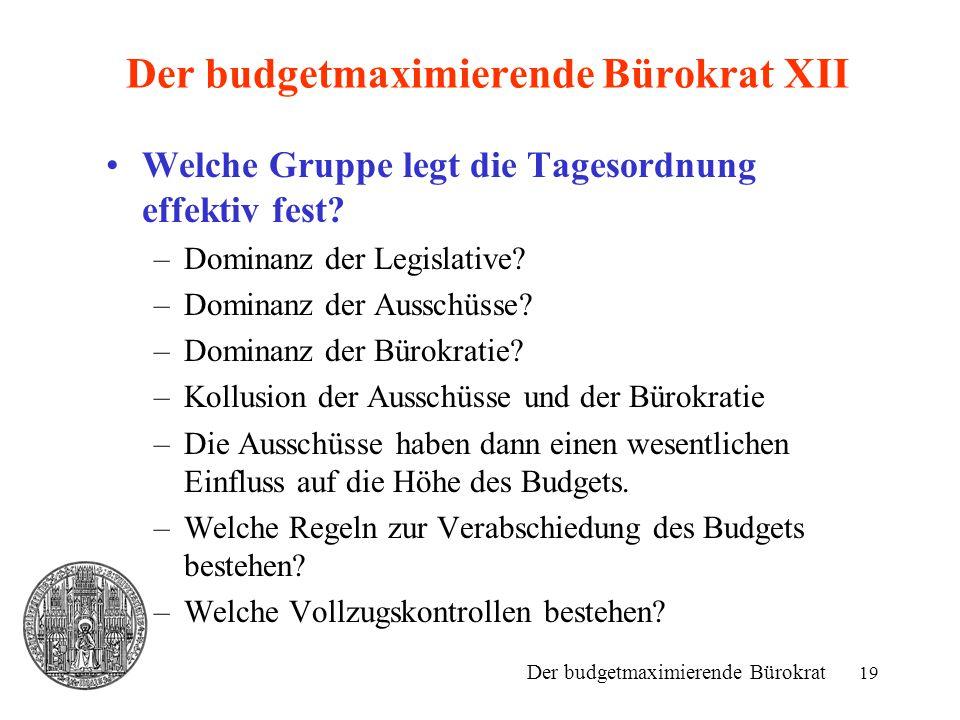 19 Der budgetmaximierende Bürokrat XII Welche Gruppe legt die Tagesordnung effektiv fest? –Dominanz der Legislative? –Dominanz der Ausschüsse? –Domina