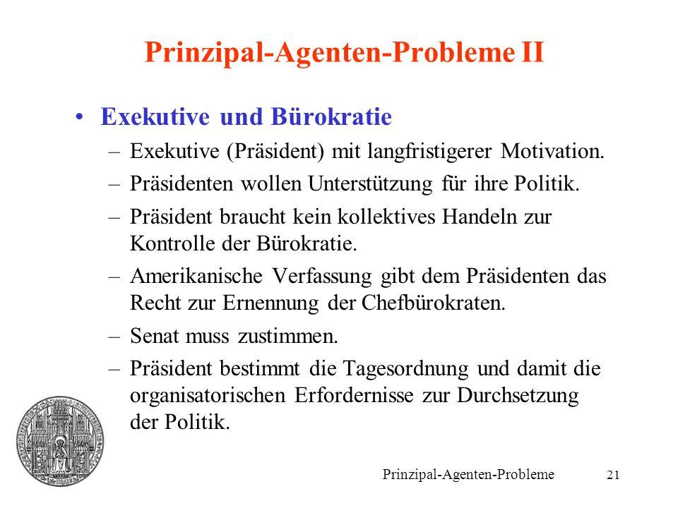 21 Prinzipal-Agenten-Probleme II Exekutive und Bürokratie –Exekutive (Präsident) mit langfristigerer Motivation. –Präsidenten wollen Unterstützung für