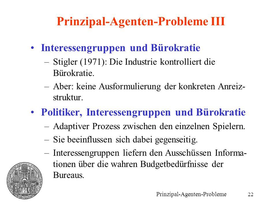 22 Prinzipal-Agenten-Probleme III Interessengruppen und Bürokratie –Stigler (1971): Die Industrie kontrolliert die Bürokratie. –Aber: keine Ausformuli