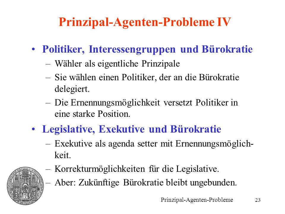 23 Prinzipal-Agenten-Probleme IV Politiker, Interessengruppen und Bürokratie –Wähler als eigentliche Prinzipale –Sie wählen einen Politiker, der an di