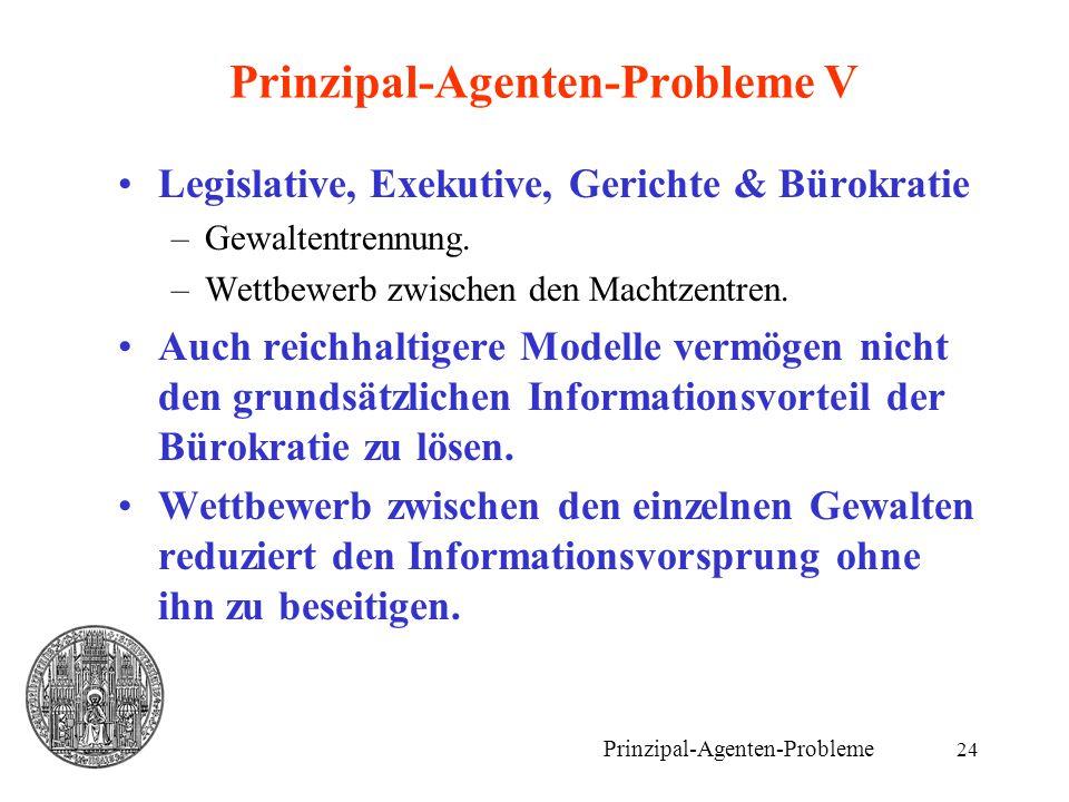 24 Prinzipal-Agenten-Probleme V Legislative, Exekutive, Gerichte & Bürokratie –Gewaltentrennung. –Wettbewerb zwischen den Machtzentren. Auch reichhalt