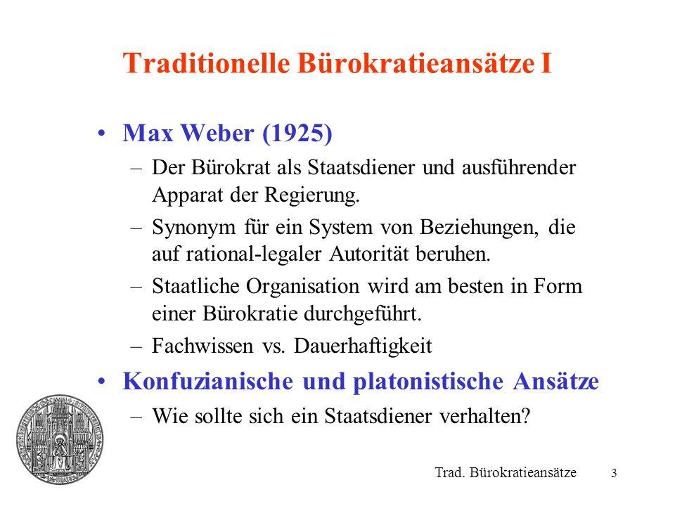3 Traditionelle Bürokratieansätze I Trad. Bürokratieansätze Max Weber (1925) –Der Bürokrat als Staatsdiener und ausführender Apparat der Regierung. –S
