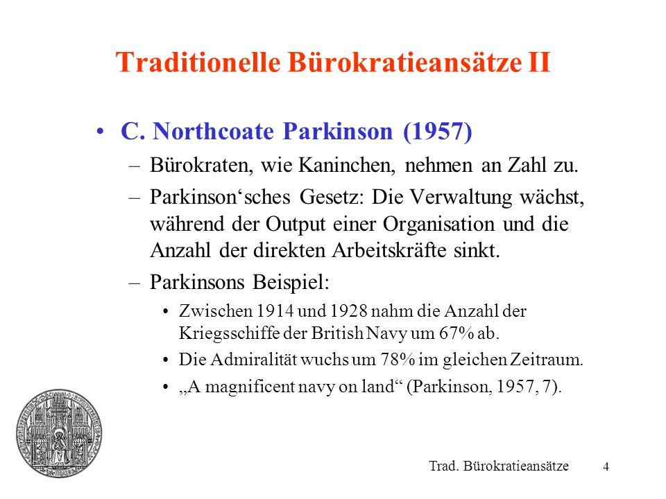 4 Traditionelle Bürokratieansätze II C. Northcoate Parkinson (1957) –Bürokraten, wie Kaninchen, nehmen an Zahl zu. –Parkinson'sches Gesetz: Die Verwal