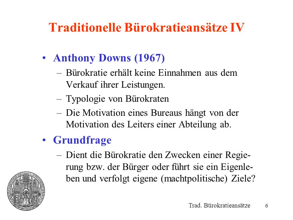 6 Traditionelle Bürokratieansätze IV Anthony Downs (1967) –Bürokratie erhält keine Einnahmen aus dem Verkauf ihrer Leistungen. –Typologie von Bürokrat