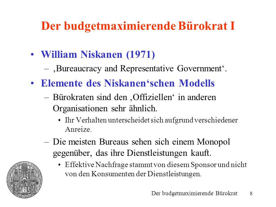 9 Der budgetmaximierende Bürokrat II Elemente des Niskanen'schen Modells –Die meisten Bureaus sind monopolistische Anbieter ihrer Dienstleistungen.