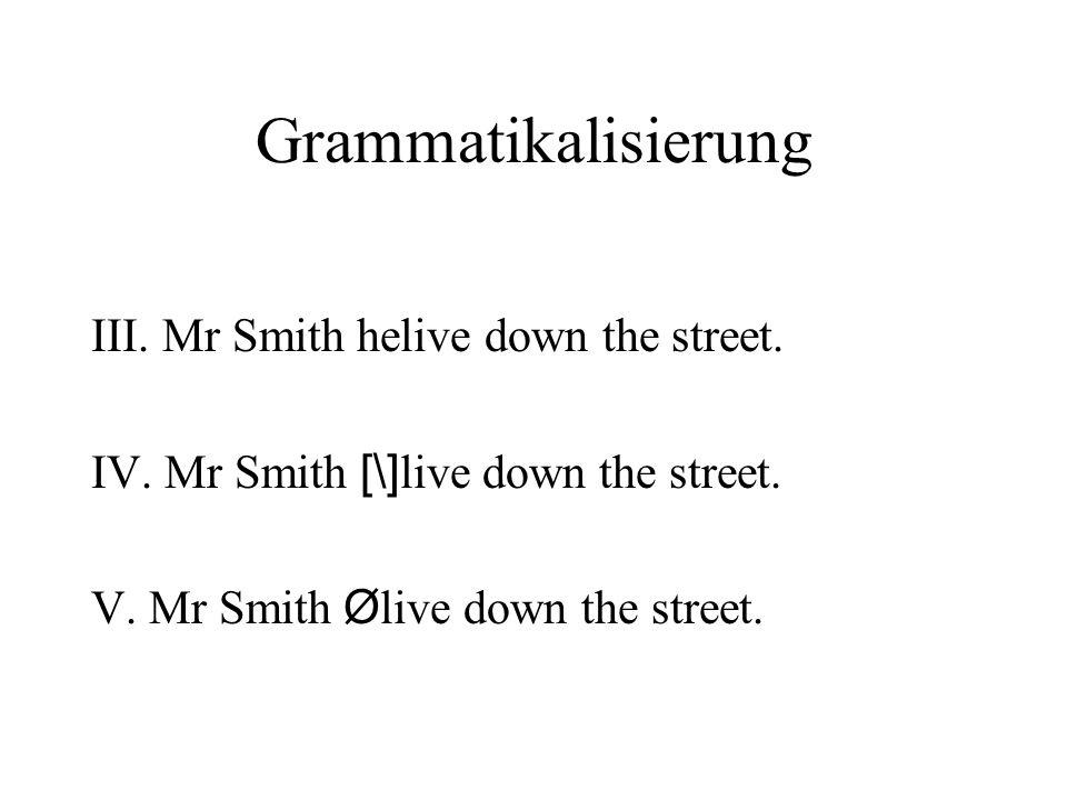 Grammatikalisierung III. Mr Smith helive down the street. IV. Mr Smith [\] live down the street. V. Mr Smith Ø live down the street.