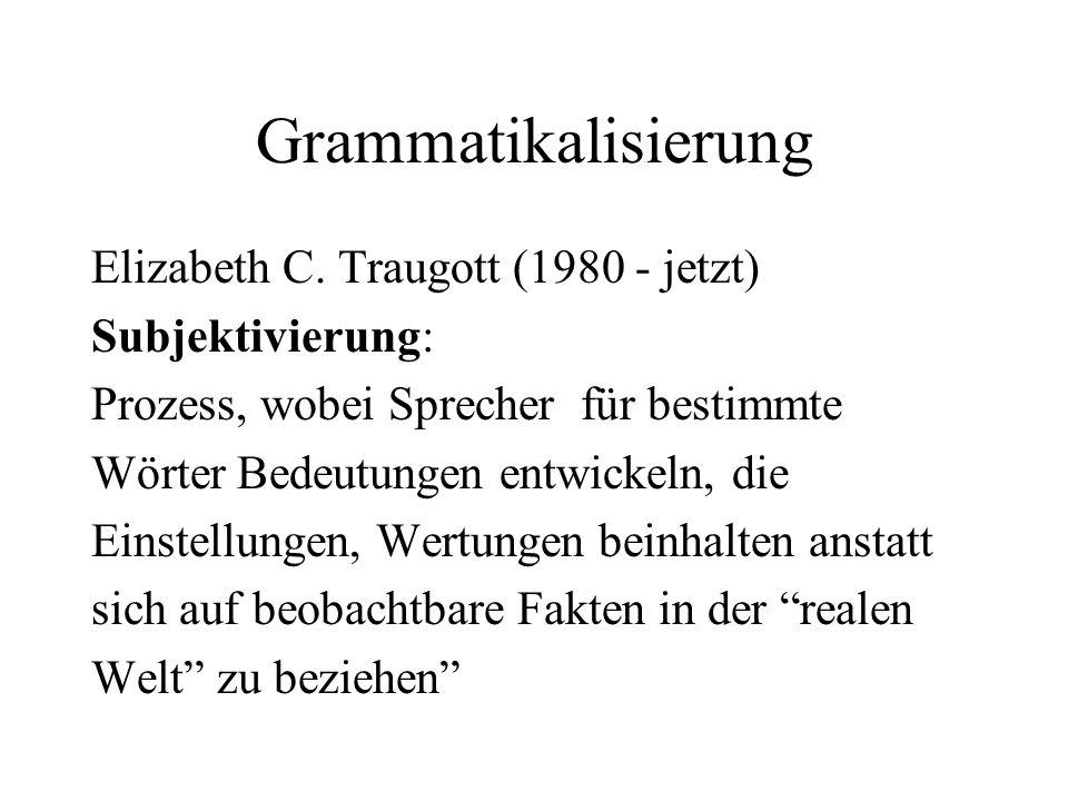 Grammatikalisierung Elizabeth C. Traugott (1980 - jetzt) Subjektivierung: Prozess, wobei Sprecher für bestimmte Wörter Bedeutungen entwickeln, die Ein