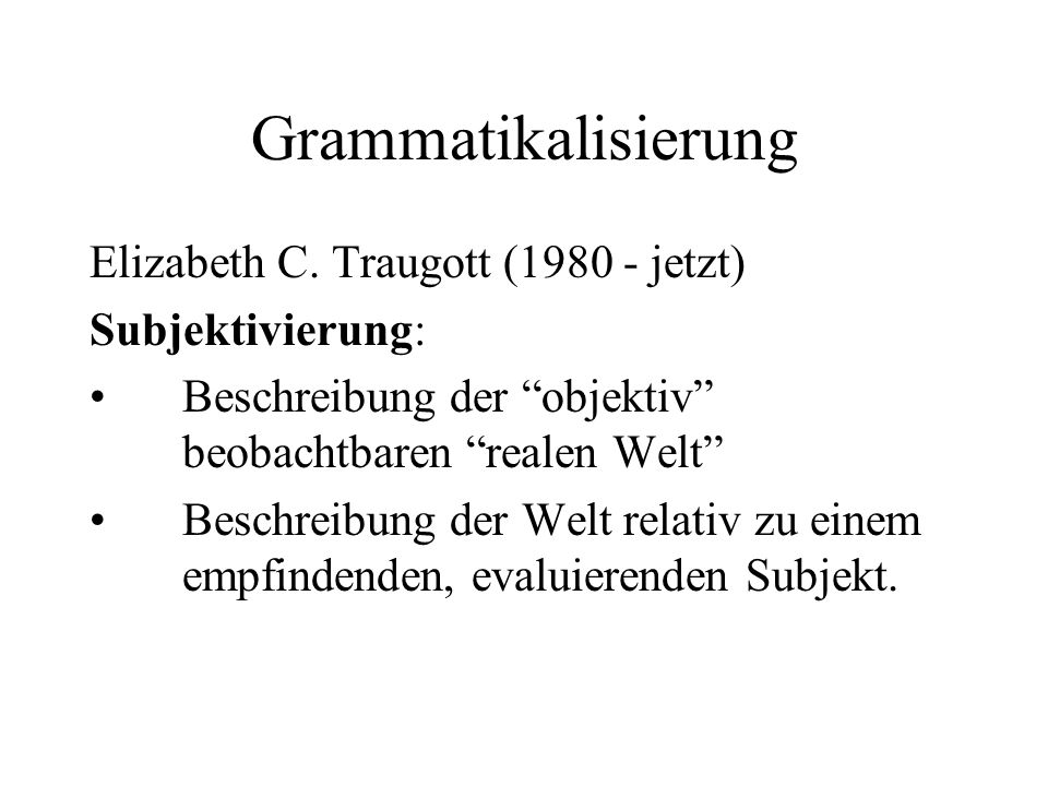 """Grammatikalisierung Elizabeth C. Traugott (1980 - jetzt) Subjektivierung: Beschreibung der """"objektiv"""" beobachtbaren """"realen Welt"""" Beschreibung der Wel"""