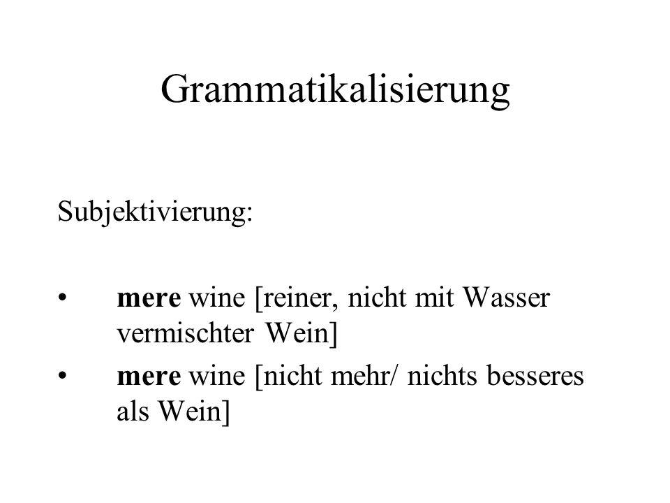 Grammatikalisierung Subjektivierung: mere wine [reiner, nicht mit Wasser vermischter Wein] mere wine [nicht mehr/ nichts besseres als Wein]