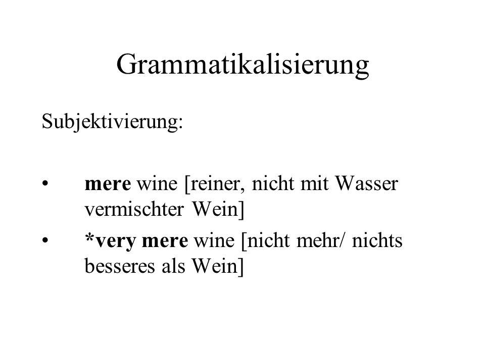 Grammatikalisierung Subjektivierung: mere wine [reiner, nicht mit Wasser vermischter Wein] *very mere wine [nicht mehr/ nichts besseres als Wein]