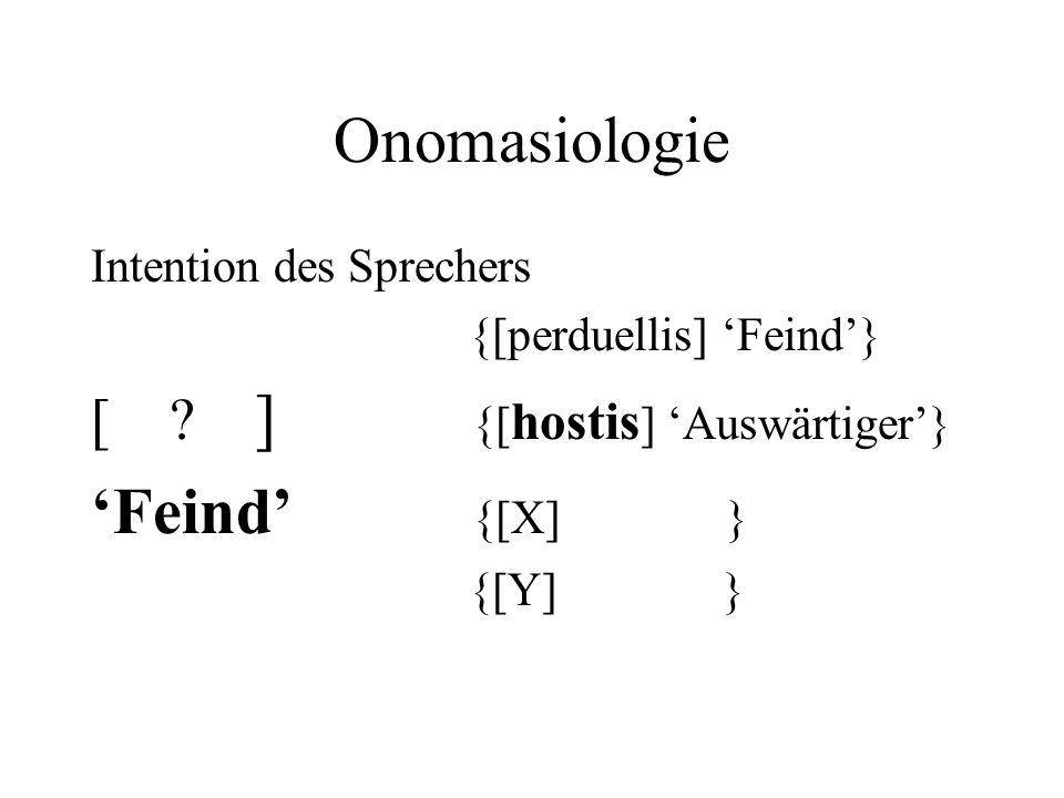 Onomasiologie Intention des Sprechers {[perduellis] 'Feind'} [ ? ] {[ hostis ] 'Auswärtiger'} 'Feind' {[X] } {[Y] }