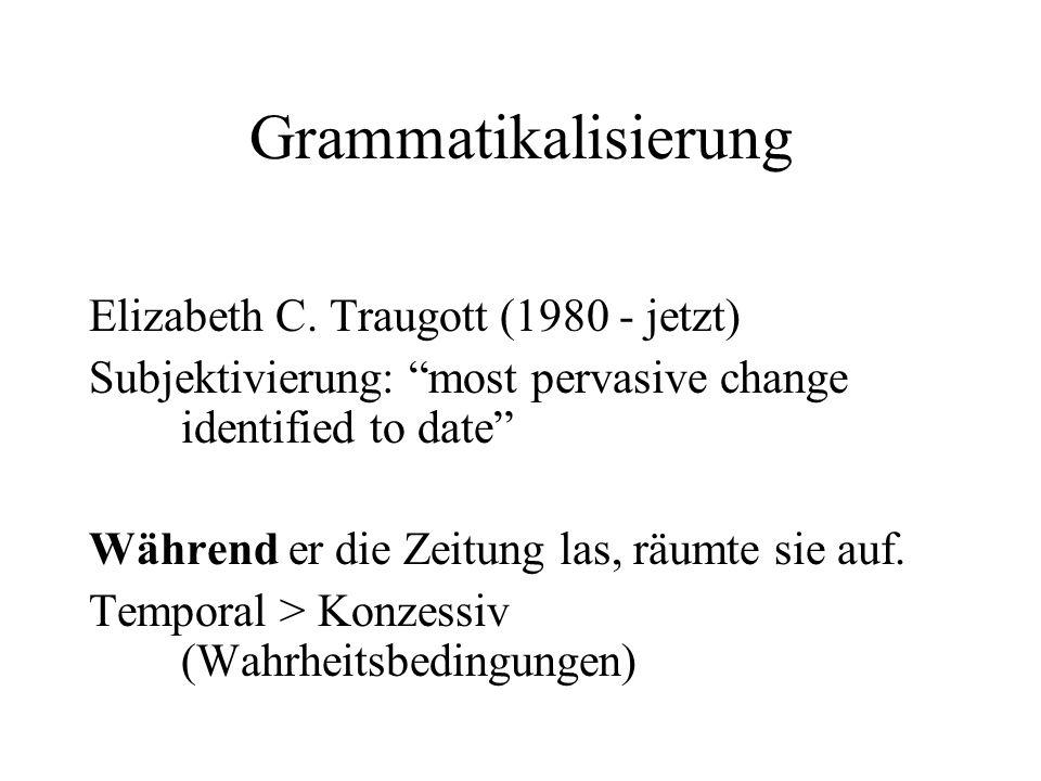 """Grammatikalisierung Elizabeth C. Traugott (1980 - jetzt) Subjektivierung: """"most pervasive change identified to date"""" Während er die Zeitung las, räumt"""