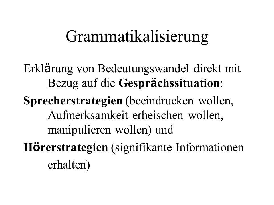 Grammatikalisierung Erkl ä rung von Bedeutungswandel direkt mit Bezug auf die Gespr ä chssituation: Sprecherstrategien (beeindrucken wollen, Aufmerksa