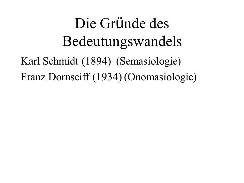 Die Gr ü nde des Bedeutungswandels Karl Schmidt (1894) (Semasiologie) Franz Dornseiff (1934) (Onomasiologie)