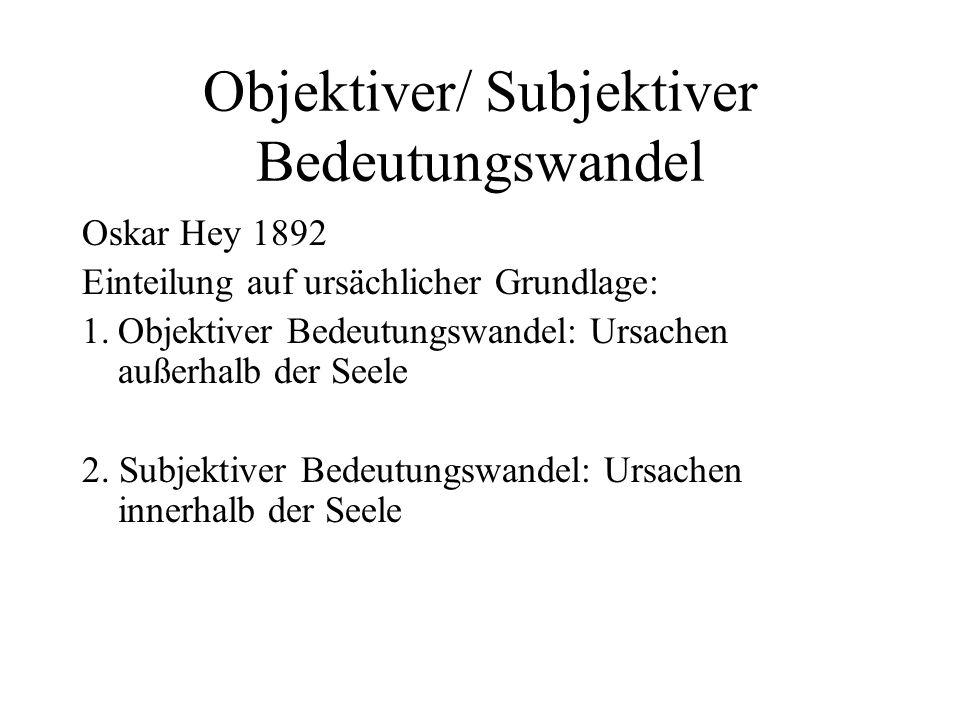 Objektiver/ Subjektiver Bedeutungswandel Oskar Hey 1892 Einteilung auf ursächlicher Grundlage: 1.Objektiver Bedeutungswandel: Ursachen außerhalb der S